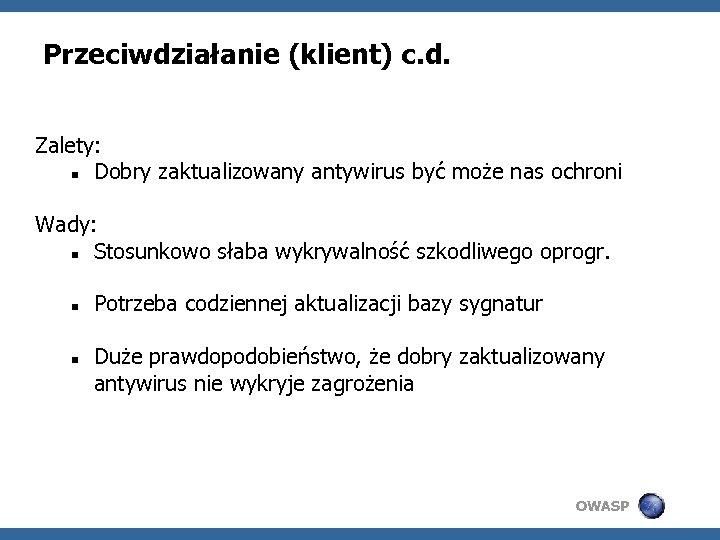 Przeciwdziałanie (klient) c. d. Zalety: Dobry zaktualizowany antywirus być może nas ochroni Wady: Stosunkowo