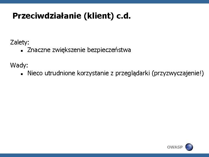 Przeciwdziałanie (klient) c. d. Zalety: Znaczne zwiększenie bezpieczeństwa Wady: Nieco utrudnione korzystanie z przeglądarki
