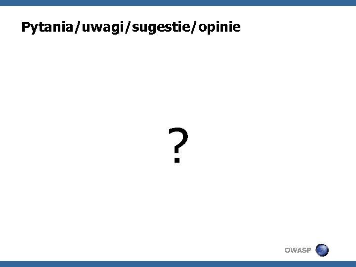 Pytania/uwagi/sugestie/opinie ? OWASP