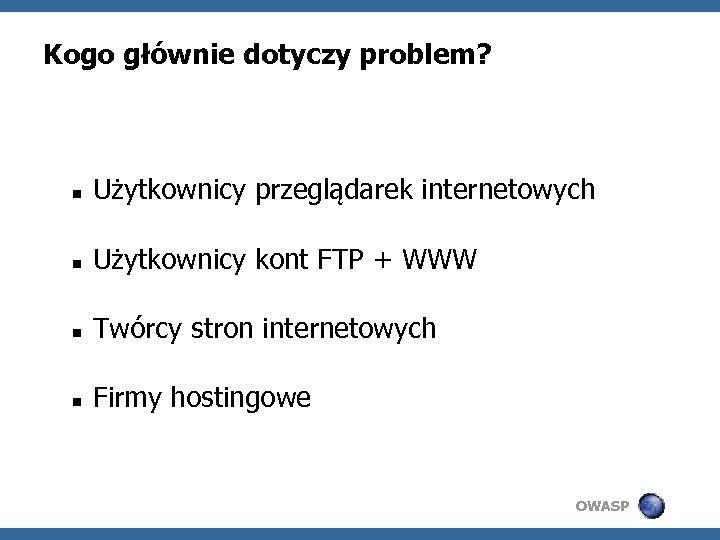 Kogo głównie dotyczy problem? Użytkownicy przeglądarek internetowych Użytkownicy kont FTP + WWW Twórcy stron