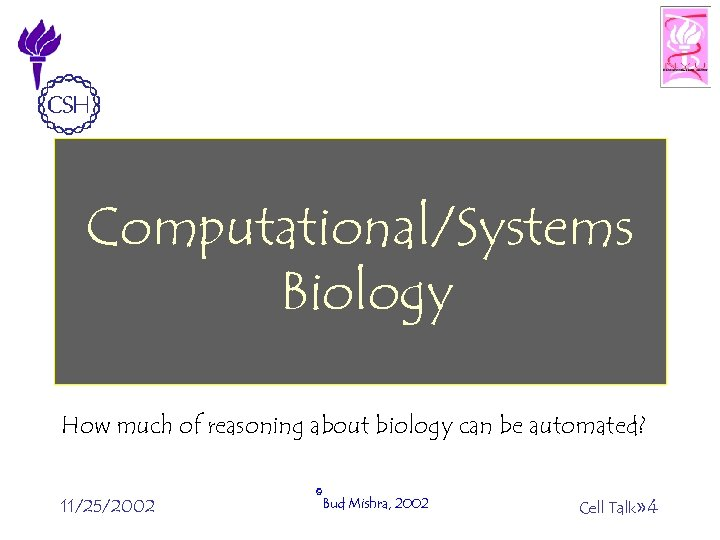 Computational/Systems Biology How much of reasoning about biology can be automated? 11/25/2002 ©Bud Mishra,