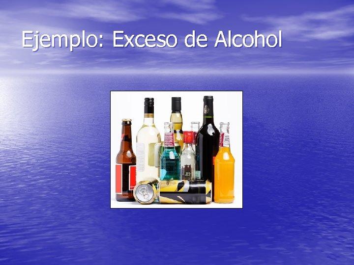 Ejemplo: Exceso de Alcohol
