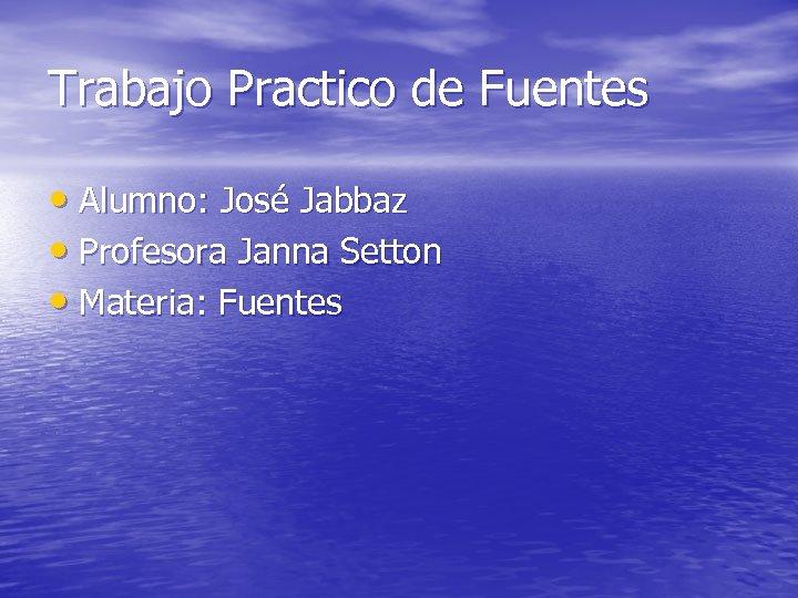 Trabajo Practico de Fuentes • Alumno: José Jabbaz • Profesora Janna Setton • Materia: