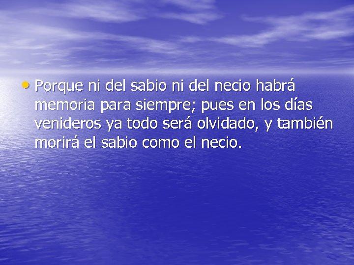 • Porque ni del sabio ni del necio habrá memoria para siempre; pues