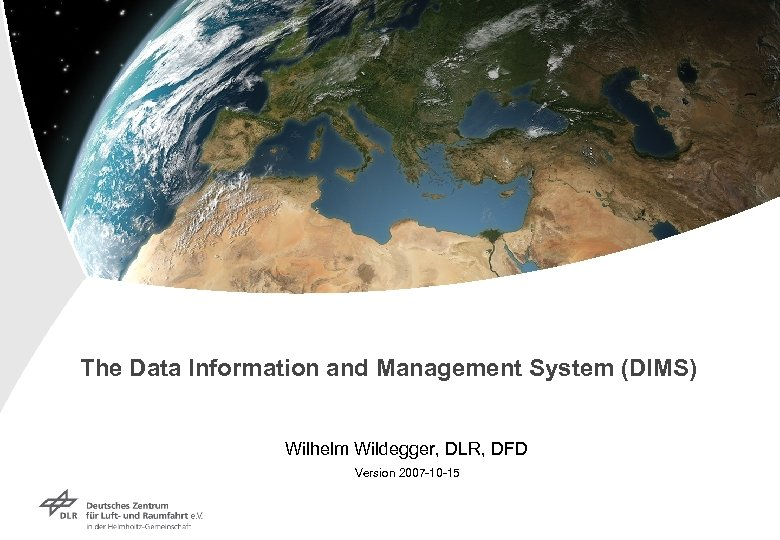 The Data Information and Management System (DIMS) Wilhelm Wildegger, DLR, DFD Version 2007 -10