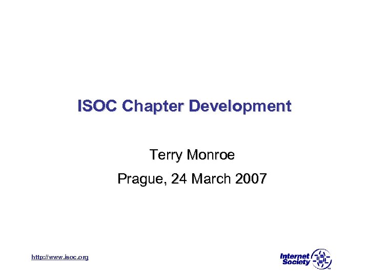 ISOC Chapter Development Terry Monroe Prague, 24 March 2007 http: //www. isoc. org