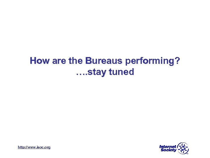 How are the Bureaus performing? …. stay tuned http: //www. isoc. org