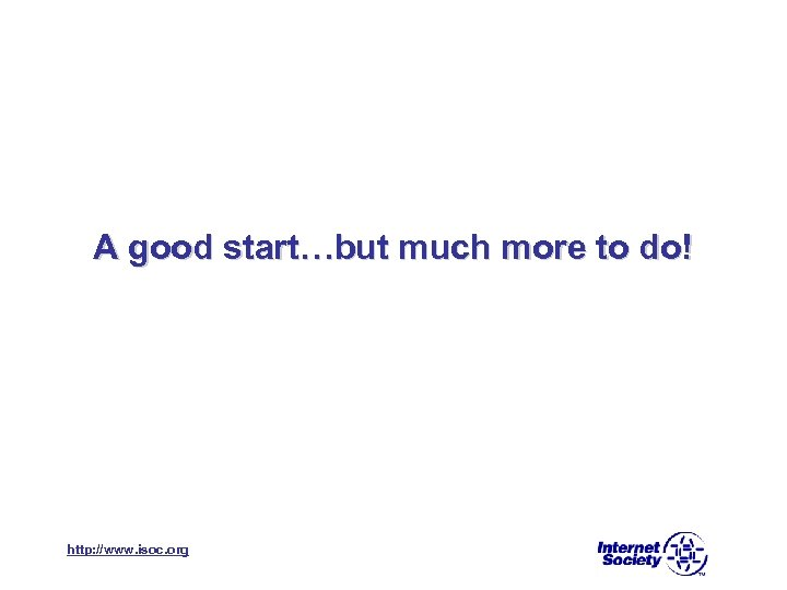 A good start…but much more to do! http: //www. isoc. org