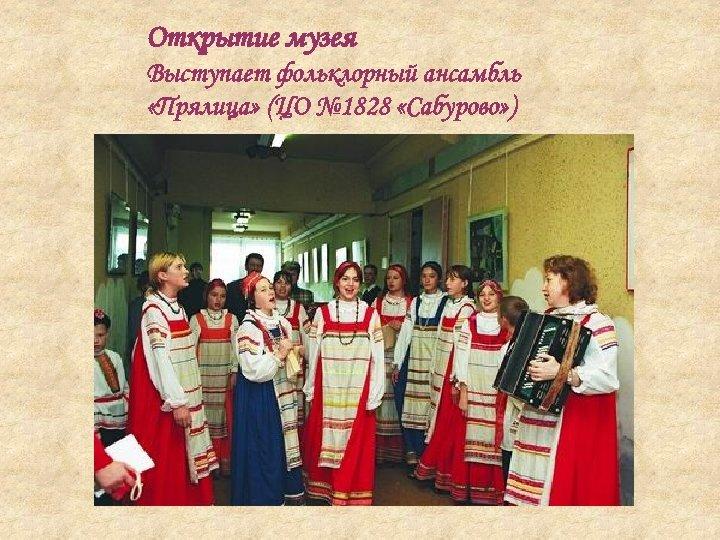 Открытие музея Выступает фольклорный ансамбль «Прялица» (ЦО № 1828 «Сабурово» )