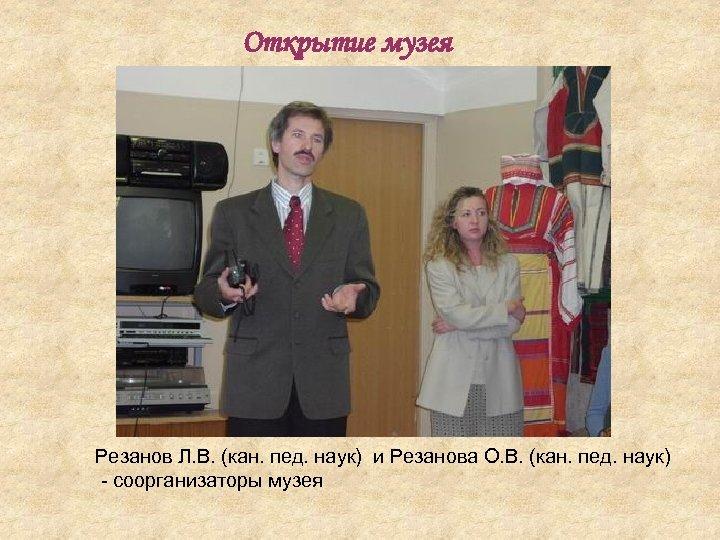 Открытие музея Резанов Л. В. (кан. пед. наук) и Резанова О. В. (кан. пед.