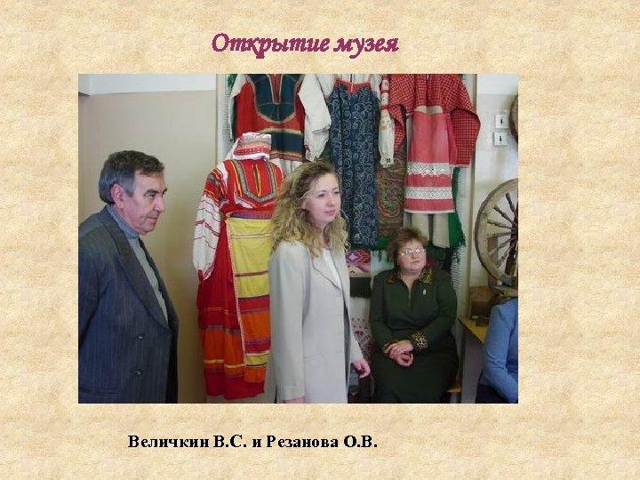 Открытие музея Величкин В. С. и Резанова О. В.