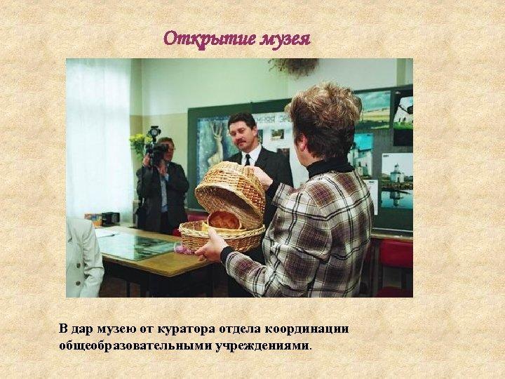 Открытие музея В дар музею от куратора отдела координации общеобразовательными учреждениями.