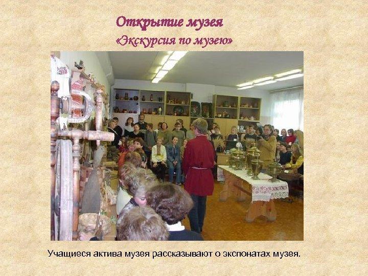 Открытие музея «Экскурсия по музею» Учащиеся актива музея рассказывают о экспонатах музея.