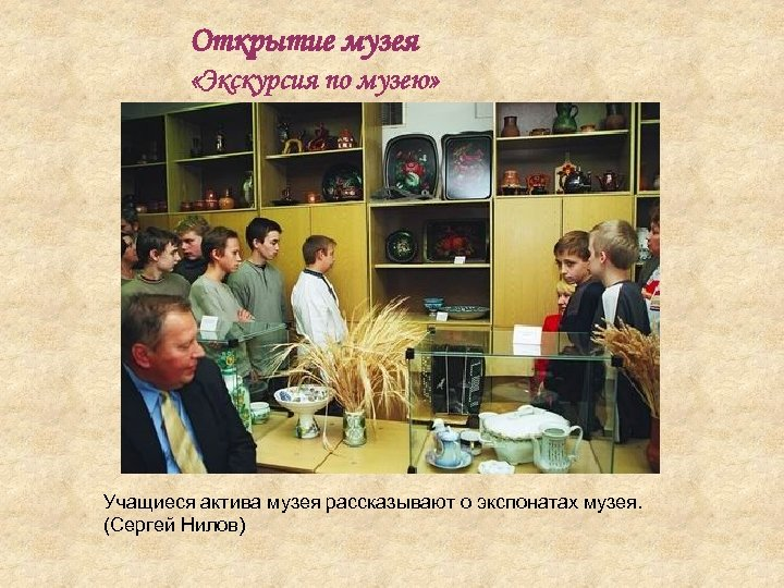 Открытие музея «Экскурсия по музею» Учащиеся актива музея рассказывают о экспонатах музея. (Сергей Нилов)