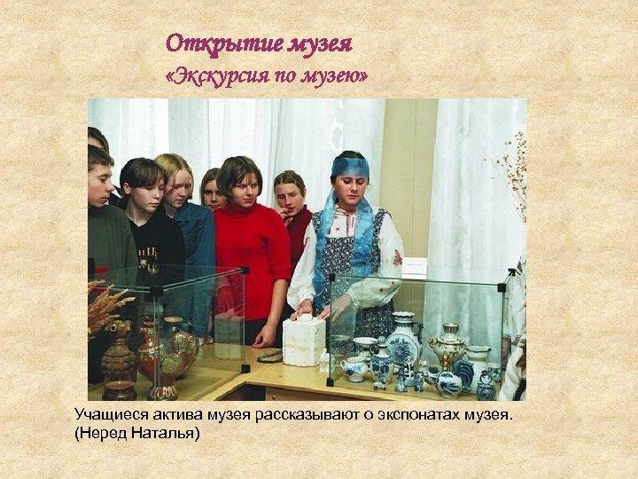 Открытие музея «Экскурсия по музею» Учащиеся актива музея рассказывают о экспонатах музея. (Неред Наталья)
