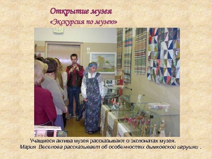 Открытие музея «Экскурсия по музею» Учащиеся актива музея рассказывают о экспонатах музея. Мария Веселова