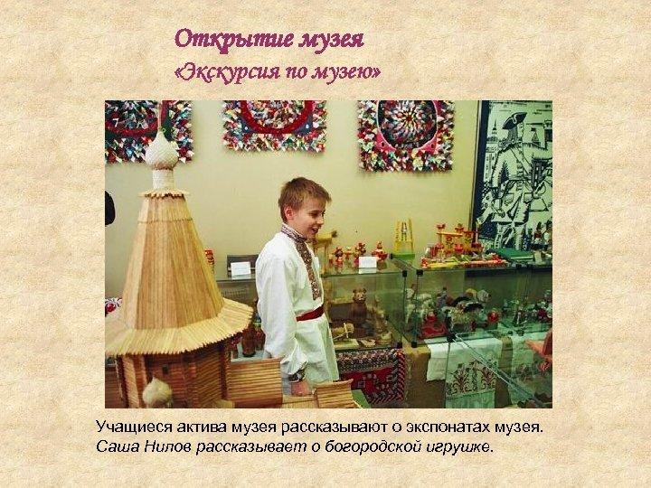 Открытие музея «Экскурсия по музею» Учащиеся актива музея рассказывают о экспонатах музея. Саша Нилов