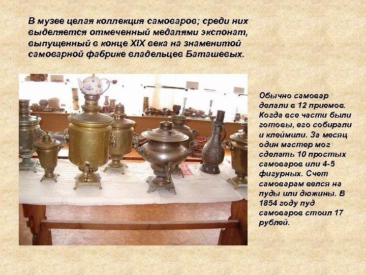 В музее целая коллекция самоваров; среди них выделяется отмеченный медалями экспонат, выпущенный в конце
