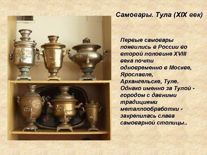 Самовары. Тула (XIX век) Первые самовары появились в России во второй половине XVIII века