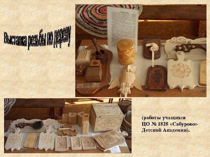 (работы учащихся ЦО № 1828 «Сабурово» Детской Академии).