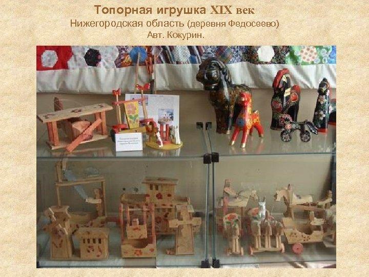 Топорная игрушка XIX век Нижегородская область (деревня Федосеево) Авт. Кокурин.