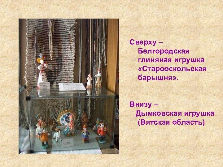 Сверху – Белгородская глиняная игрушка «Старооскольская барышня» . Внизу – Дымковская игрушка (Вятская область)