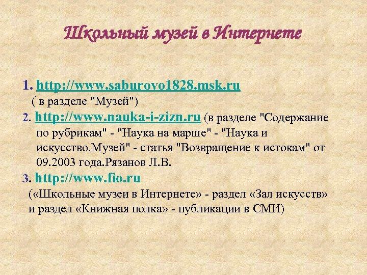 Школьный музей в Интернете 1. http: //www. saburovo 1828. msk. ru ( в разделе