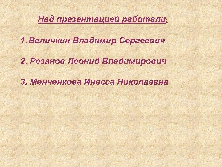 Над презентацией работали: 1. Величкин Владимир Сергеевич 2. Резанов Леонид Владимирович 3. Менченкова Инесса