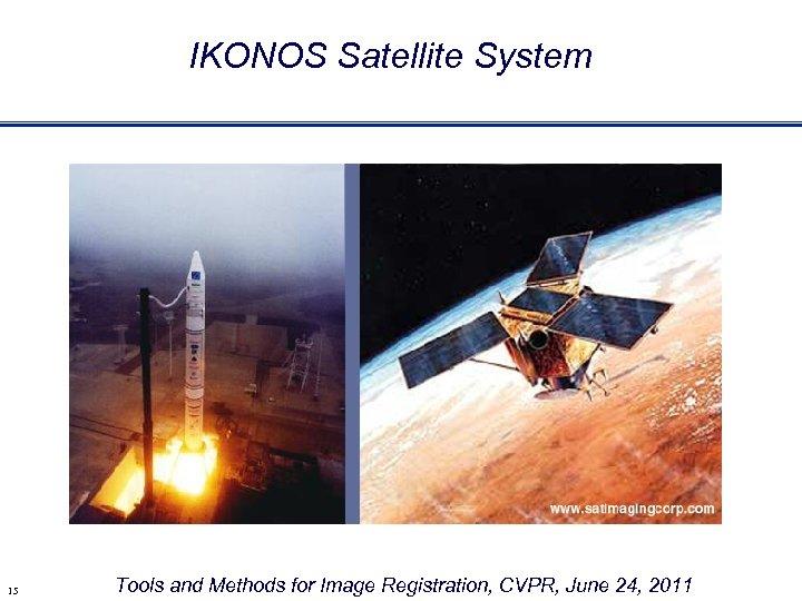 IKONOS Satellite System 15 Tools and Methods for Image Registration, CVPR, June 24, 2011