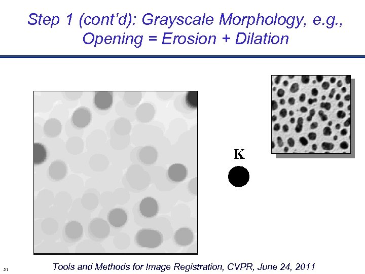 Step 1 (cont'd): Grayscale Morphology, e. g. , Opening = Erosion + Dilation K