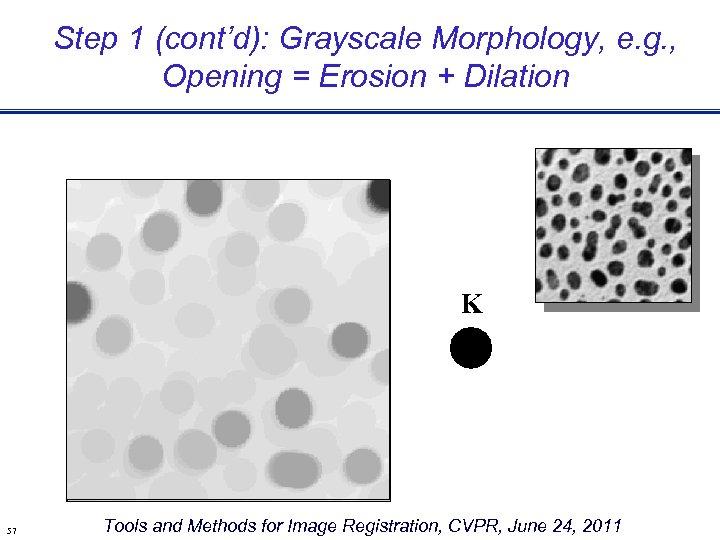 Step 1 (cont'd): Grayscale Morphology, e. g. , Opening = Erosion + Dilation K