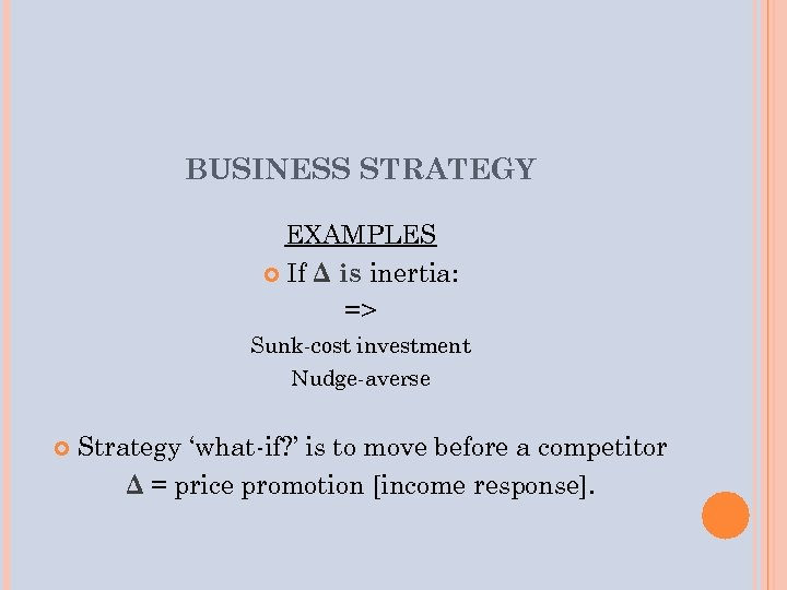 BUSINESS STRATEGY EXAMPLES If Δ is inertia: => Sunk-cost investment Nudge-averse Strategy 'what-if? '