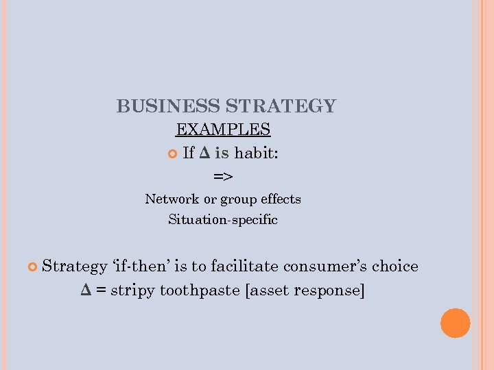 BUSINESS STRATEGY EXAMPLES If Δ is habit: => Network or group effects Situation-specific Strategy