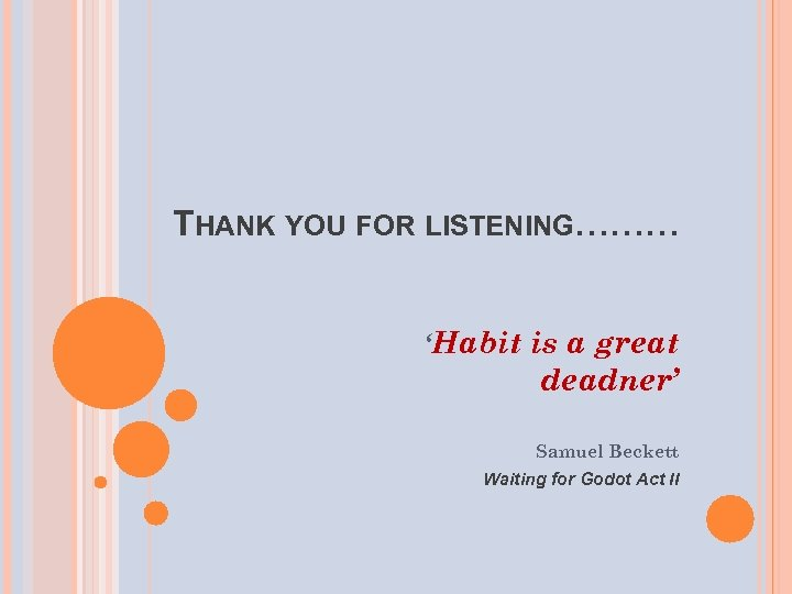 THANK YOU FOR LISTENING……… 'Habit is a great deadner' Samuel Beckett Waiting for Godot