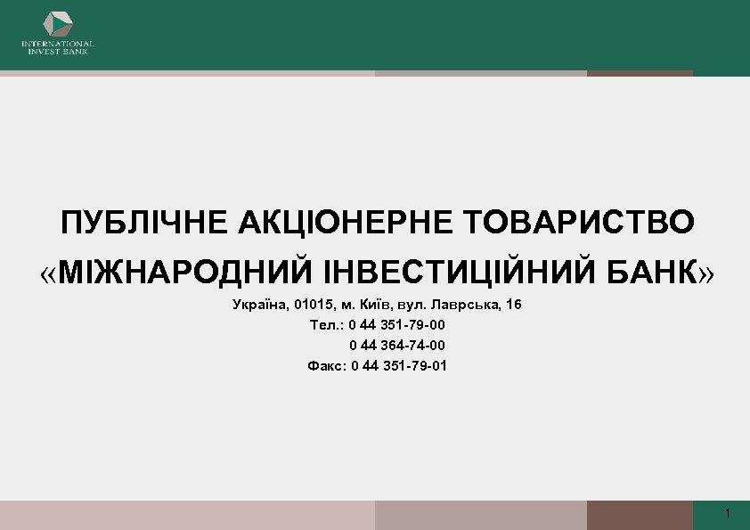 ПУБЛІЧНЕ АКЦІОНЕРНЕ ТОВАРИСТВО «МІЖНАРОДНИЙ ІНВЕСТИЦІЙНИЙ БАНК» Україна, 01015, м. Київ, вул. Лаврська, 16 Тел.