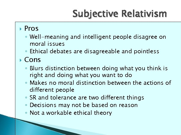 Subjective Relativism Pros ◦ Well-meaning and intelligent people disagree on moral issues ◦ Ethical