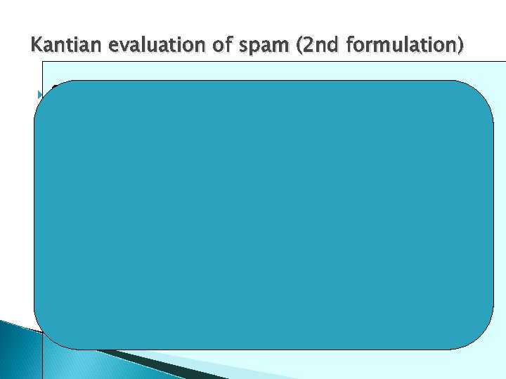Kantian evaluation of spam (2 nd formulation) Spammers send ads for a product to