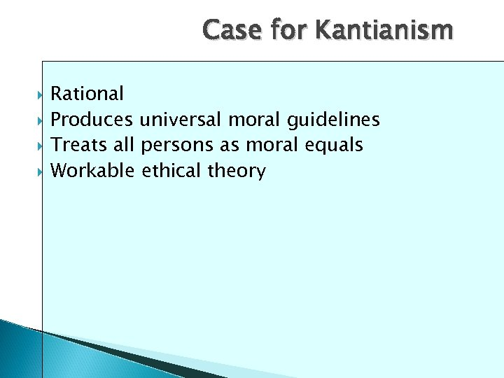 Case for Kantianism Rational Produces universal moral guidelines Treats all persons as moral equals