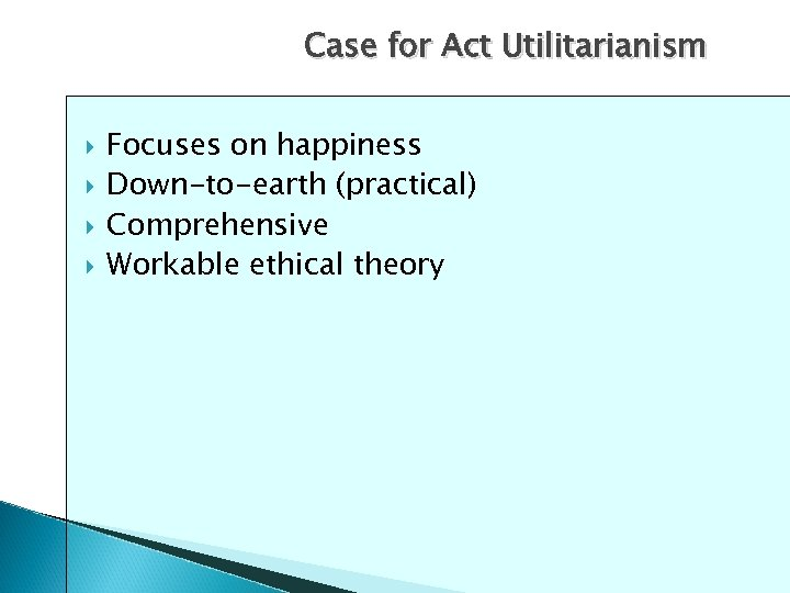 Case for Act Utilitarianism Focuses on happiness Down-to-earth (practical) Comprehensive Workable ethical theory