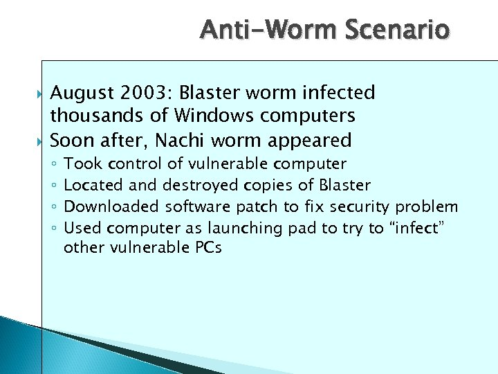 Anti-Worm Scenario August 2003: Blaster worm infected thousands of Windows computers Soon after, Nachi