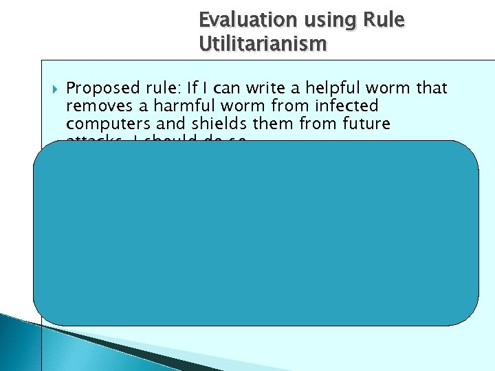 Evaluation using Rule Utilitarianism Proposed rule: If I can write a helpful worm that