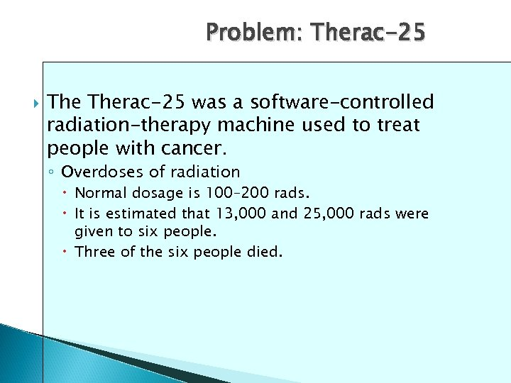Problem: Therac-25 was a software-controlled radiation-therapy machine used to treat people with cancer. ◦