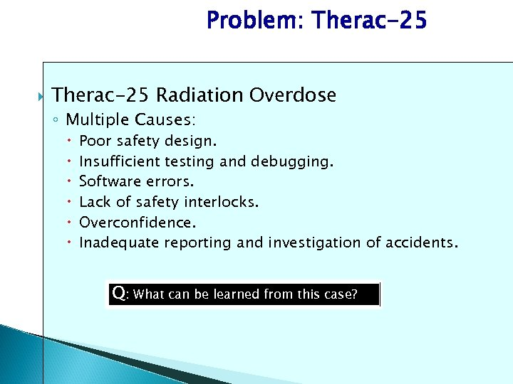 Problem: Therac-25 Radiation Overdose ◦ Multiple Causes: Poor safety design. Insufficient testing and debugging.