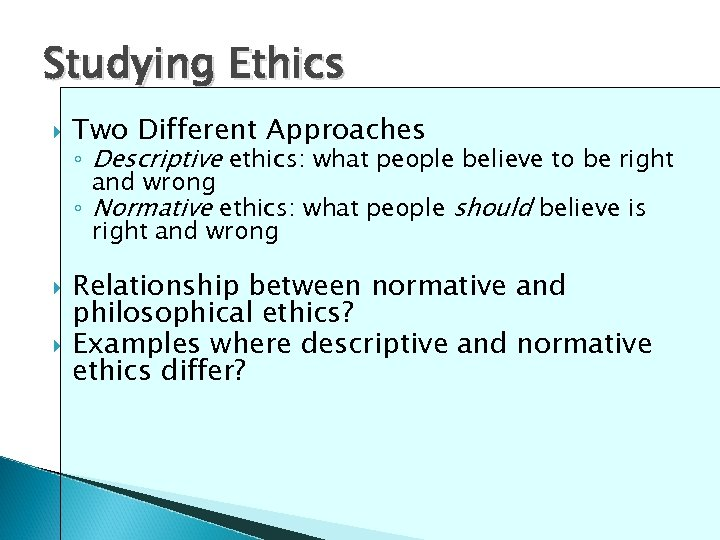 Studying Ethics Two Different Approaches ◦ Descriptive ethics: what people believe to be right