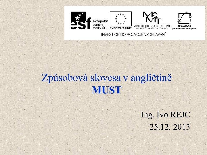 Způsobová slovesa v angličtině MUST Ing. Ivo REJC 25. 12. 2013