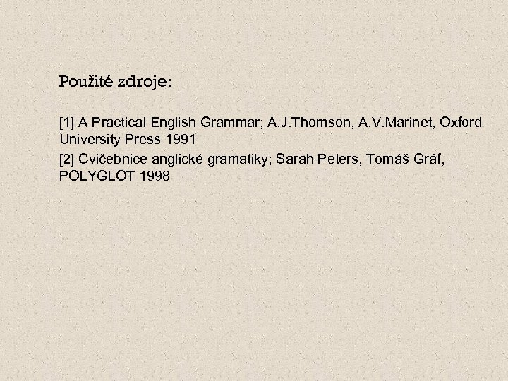 Použité zdroje: [1] A Practical English Grammar; A. J. Thomson, A. V. Marinet, Oxford