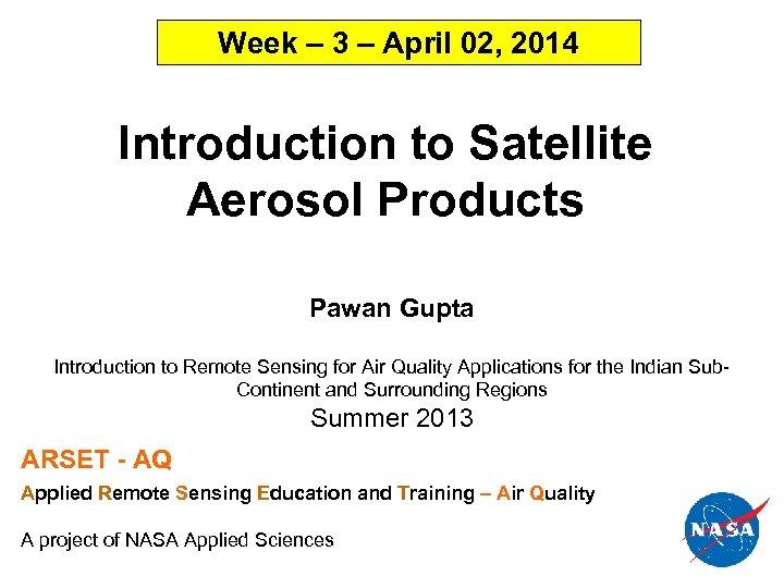 Week – 3 – April 02, 2014 Introduction to Satellite Aerosol Products Pawan Gupta
