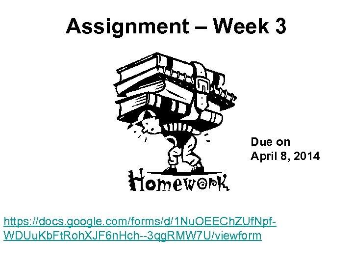 Assignment – Week 3 Due on April 8, 2014 https: //docs. google. com/forms/d/1 Nu.