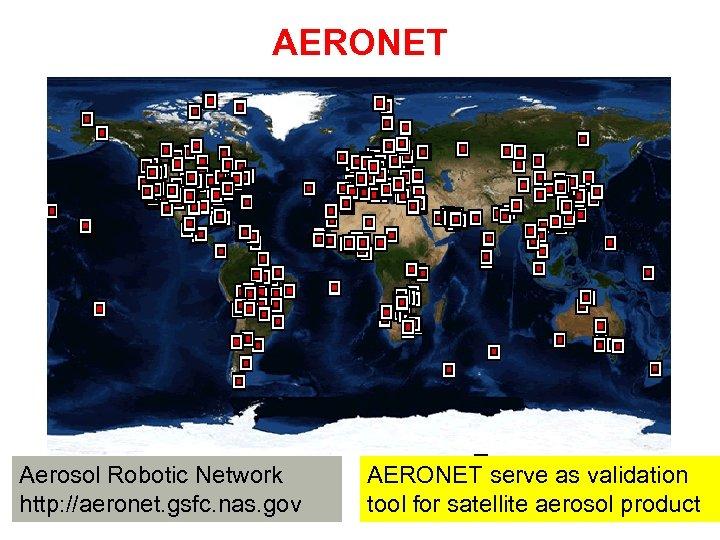AERONET Aerosol Robotic Network http: //aeronet. gsfc. nas. gov AERONET serve as validation tool