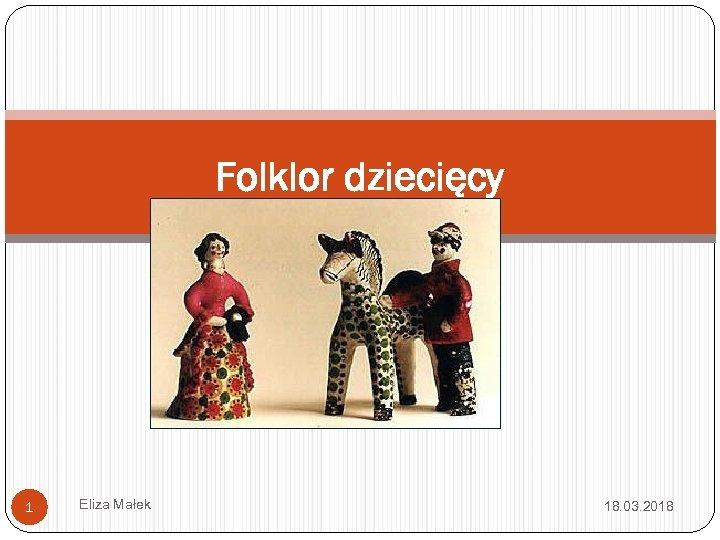 Folklor dziecięcy 1 Eliza Małek 18. 03. 2018